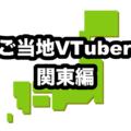 ご当地VTuber一挙紹介【関東編】【バーチャルVTuber】
