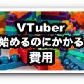 VTuberを始めるのにかかる費用を徹底解説【バーチャルYouTuberやり方】