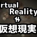 VR(バーチャルリアリティ)を仮想現実と訳すのは間違い?正しい意味とは何?